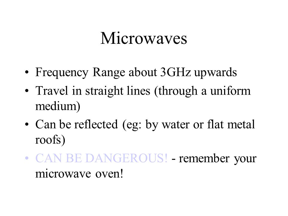 Microwaves Frequency Range about 3GHz upwards Travel in straight lines (through a uniform medium) Can be reflected (eg: by water or flat metal roofs)