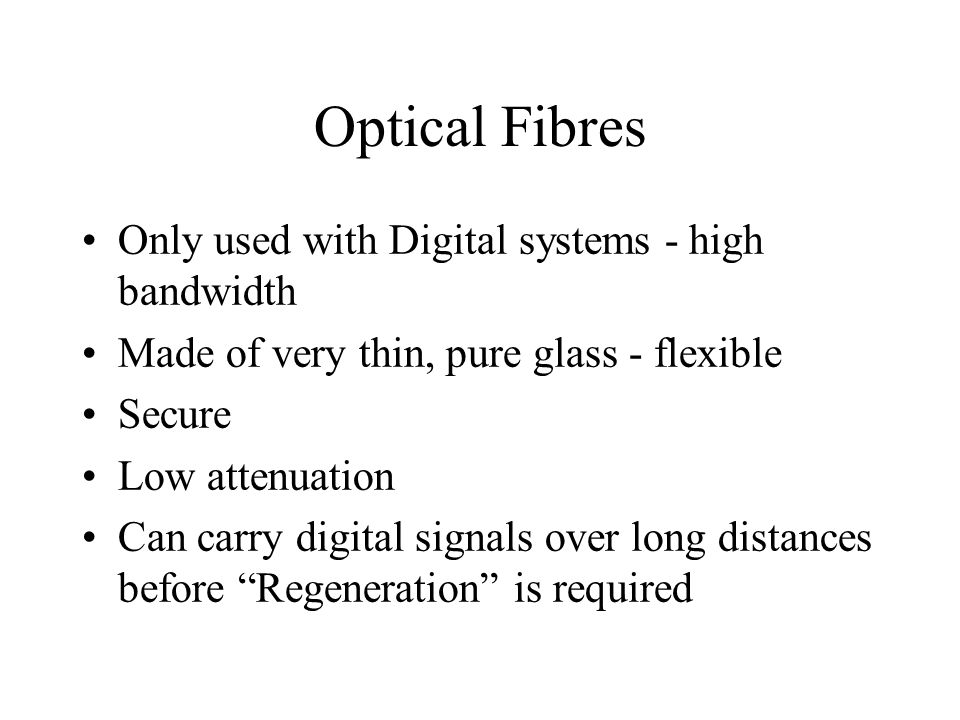 Optical Fibres Only used with Digital systems - high bandwidth Made of very thin, pure glass - flexible Secure Low attenuation Can carry digital signa