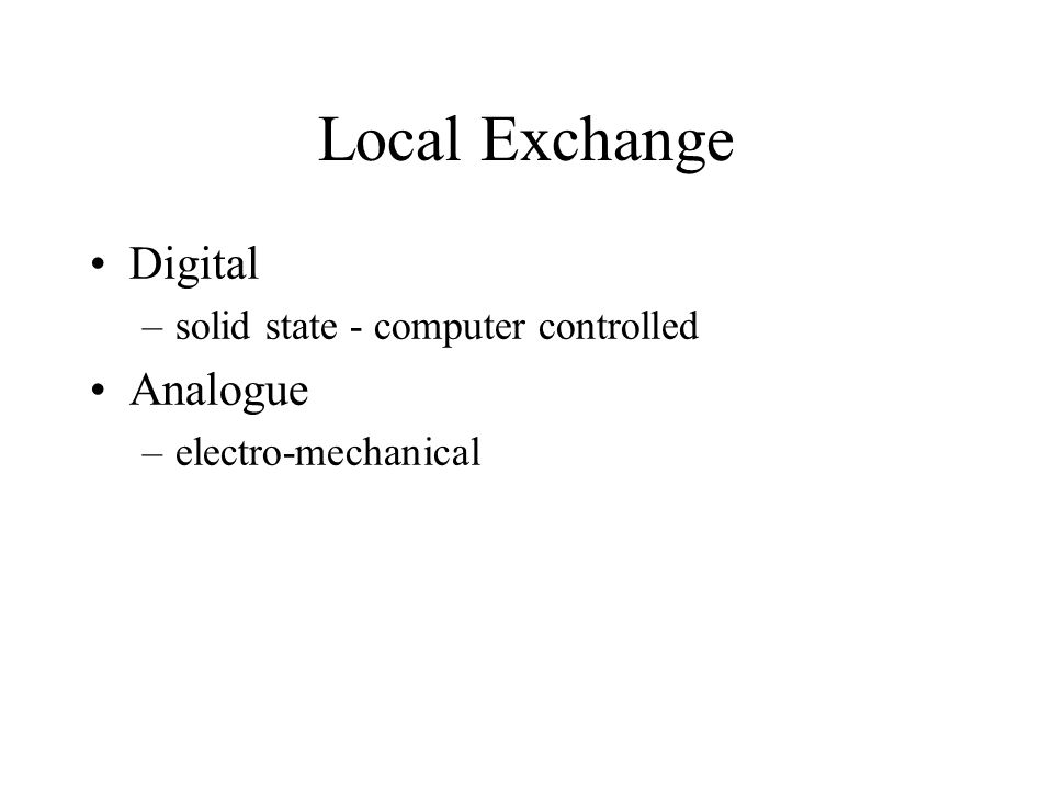 Local Exchange Digital –solid state - computer controlled Analogue –electro-mechanical