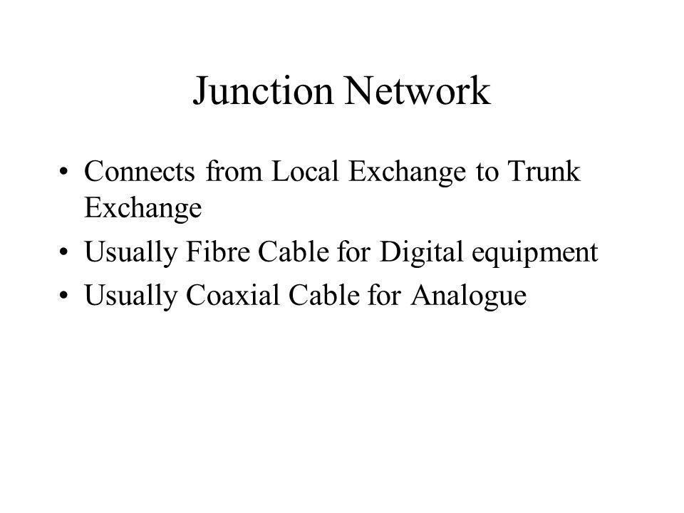 Junction Network Connects from Local Exchange to Trunk Exchange Usually Fibre Cable for Digital equipment Usually Coaxial Cable for Analogue
