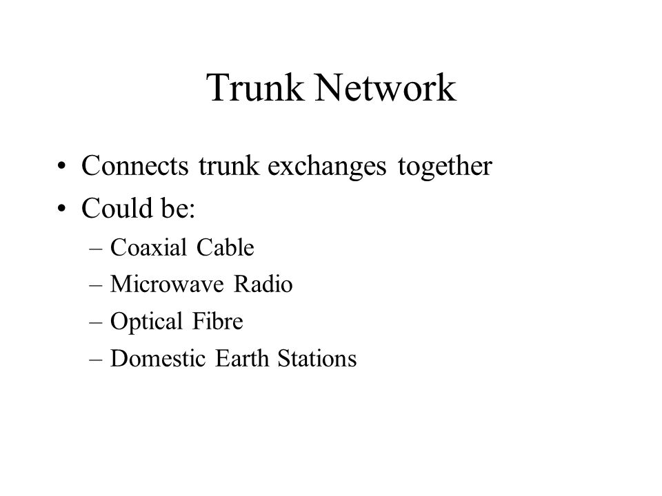 Trunk Network Connects trunk exchanges together Could be: –Coaxial Cable –Microwave Radio –Optical Fibre –Domestic Earth Stations