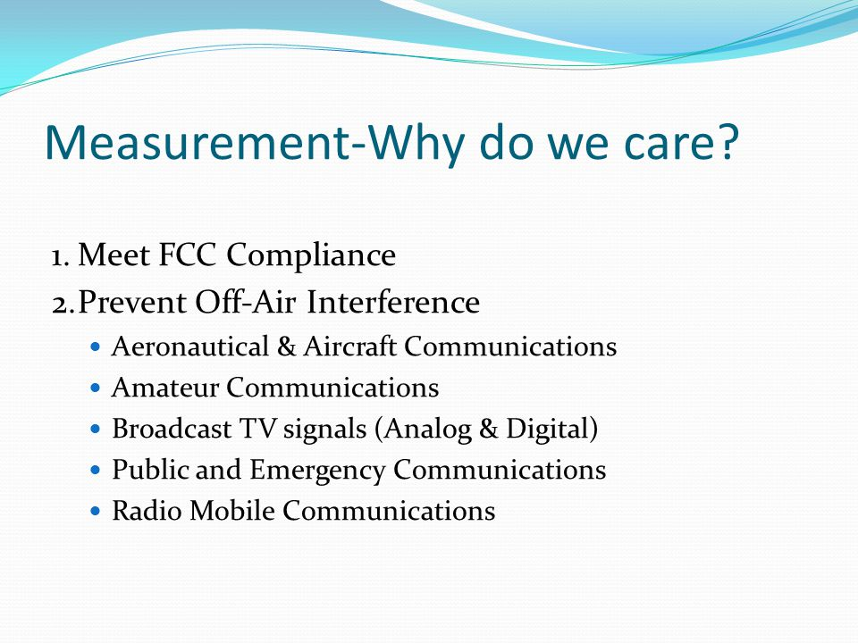 Measurement-Why do we care? 1.Meet FCC Compliance 2.Prevent Off-Air Interference Aeronautical & Aircraft Communications Amateur Communications Broadca