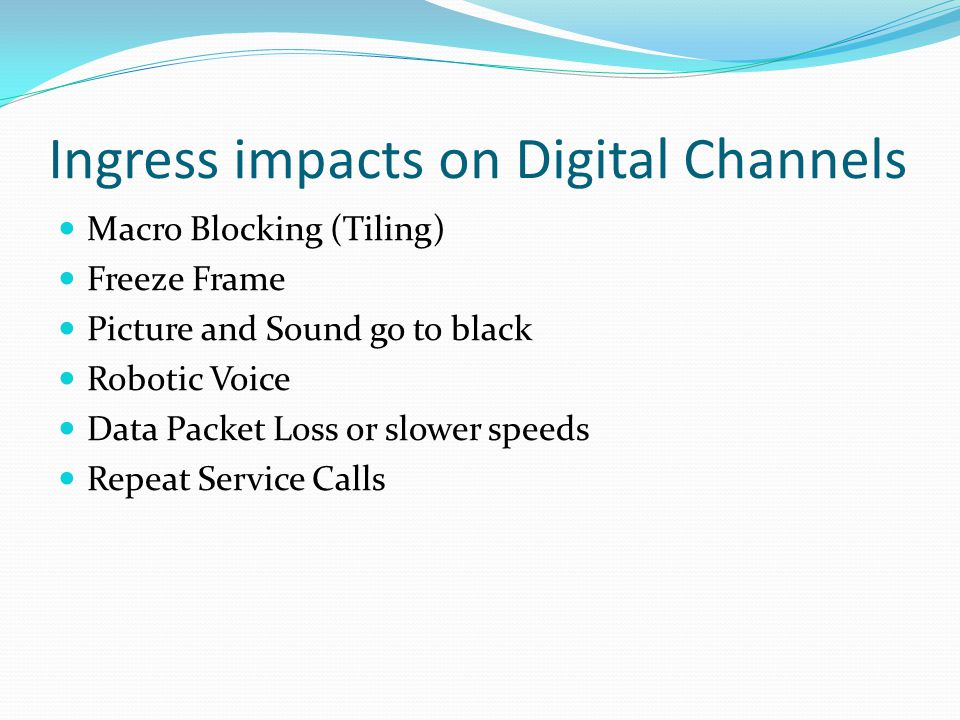 Ingress impacts on Digital Channels Macro Blocking (Tiling) Freeze Frame Picture and Sound go to black Robotic Voice Data Packet Loss or slower speeds