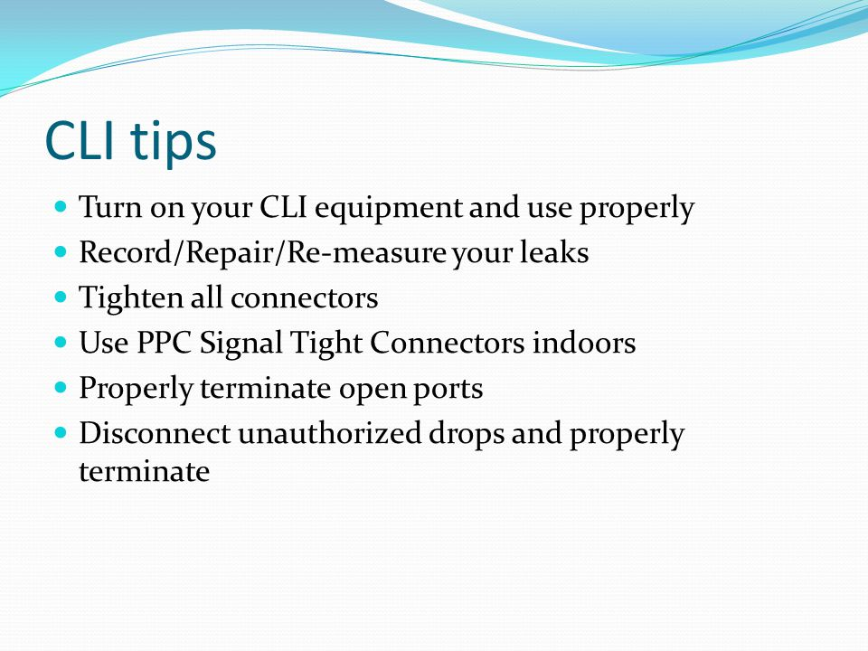 CLI tips Turn on your CLI equipment and use properly Record/Repair/Re-measure your leaks Tighten all connectors Use PPC Signal Tight Connectors indoor