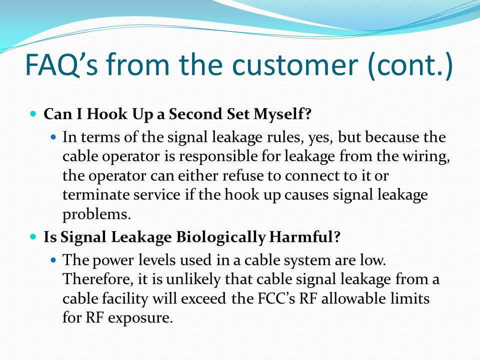 FAQs from the customer (cont.) Can I Hook Up a Second Set Myself? In terms of the signal leakage rules, yes, but because the cable operator is respons