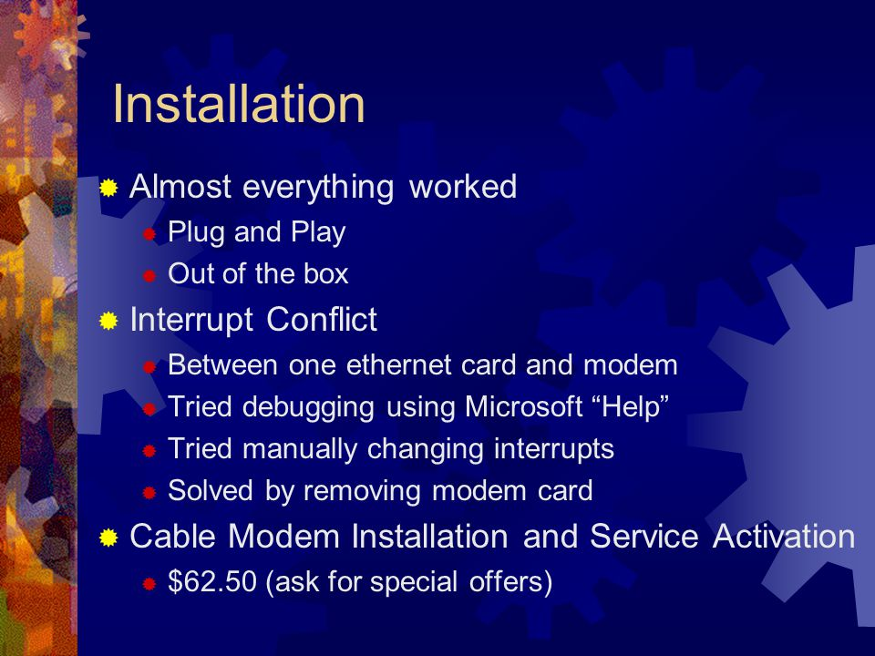 Installation Almost everything worked Plug and Play Out of the box Interrupt Conflict Between one ethernet card and modem Tried debugging using Microsoft Help Tried manually changing interrupts Solved by removing modem card Cable Modem Installation and Service Activation $62.50 (ask for special offers)