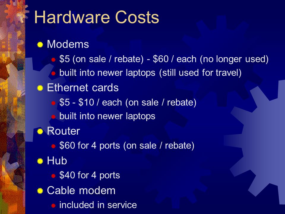 Hardware Costs Modems $5 (on sale / rebate) - $60 / each (no longer used) built into newer laptops (still used for travel) Ethernet cards $5 - $10 / each (on sale / rebate) built into newer laptops Router $60 for 4 ports (on sale / rebate) Hub $40 for 4 ports Cable modem included in service