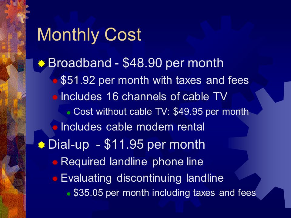 Monthly Cost Broadband - $48.90 per month $51.92 per month with taxes and fees Includes 16 channels of cable TV Cost without cable TV: $49.95 per month Includes cable modem rental Dial-up - $11.95 per month Required landline phone line Evaluating discontinuing landline $35.05 per month including taxes and fees