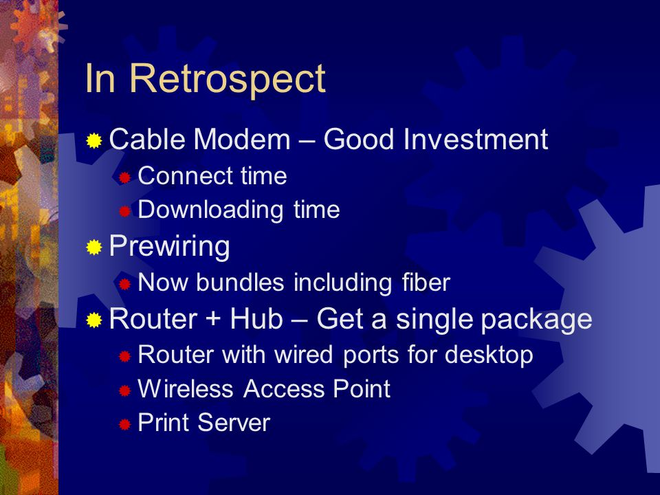 In Retrospect Cable Modem – Good Investment Connect time Downloading time Prewiring Now bundles including fiber Router + Hub – Get a single package Router with wired ports for desktop Wireless Access Point Print Server