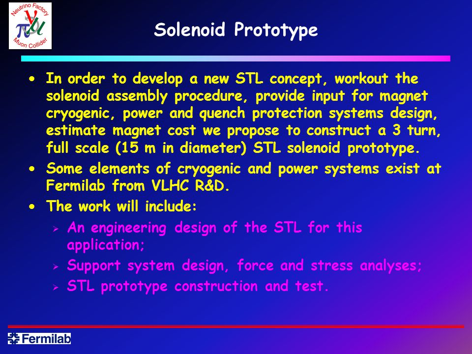 Solenoid Prototype In order to develop a new STL concept, workout the solenoid assembly procedure, provide input for magnet cryogenic, power and quench protection systems design, estimate magnet cost we propose to construct a 3 turn, full scale (15 m in diameter) STL solenoid prototype.