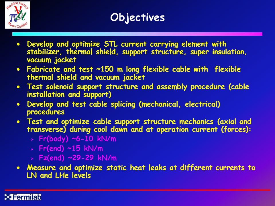 Objectives Develop and optimize STL current carrying element with stabilizer, thermal shield, support structure, super insulation, vacuum jacket Fabricate and test ~150 m long flexible cable with flexible thermal shield and vacuum jacket Test solenoid support structure and assembly procedure (cable installation and support) Develop and test cable splicing (mechanical, electrical) procedures Test and optimize cable support structure mechanics (axial and transverse) during cool dawn and at operation current (forces): Fr(body) ~6-10 kN/m Fr(end) ~15 kN/m Fz(end) ~29-29 kN/m Measure and optimize static heat leaks at different currents to LN and LHe levels