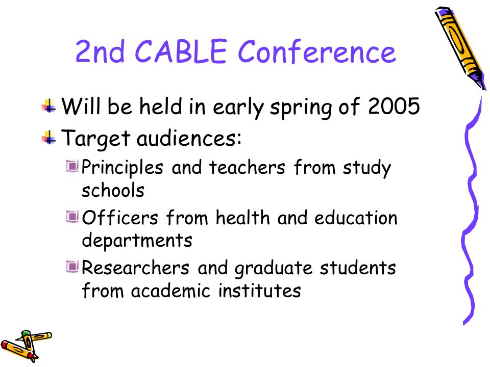 2nd CABLE Conference Will be held in early spring of 2005 Target audiences: Principles and teachers from study schools Officers from health and education departments Researchers and graduate students from academic institutes