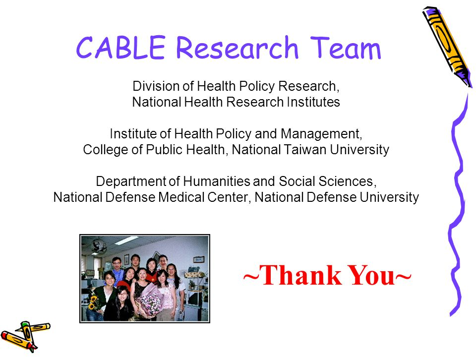 CABLE Research Team Division of Health Policy Research, National Health Research Institutes Institute of Health Policy and Management, College of Public Health, National Taiwan University Department of Humanities and Social Sciences, National Defense Medical Center, National Defense University ~Thank You~