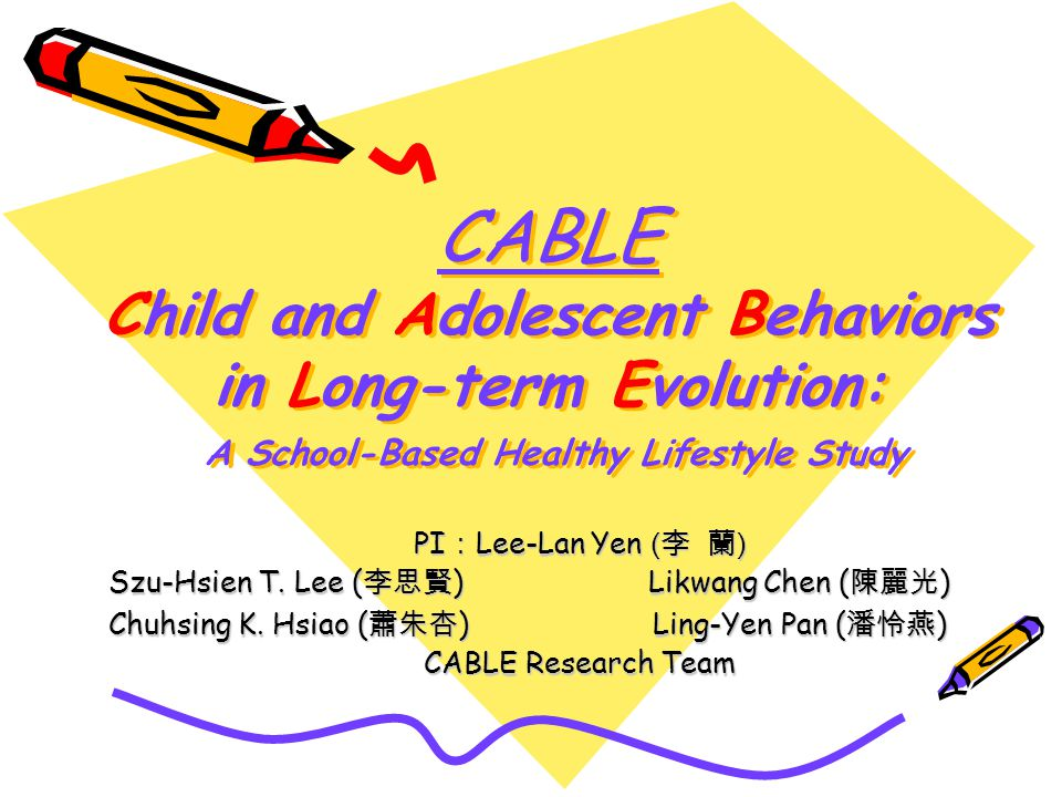 CABLE Child and Adolescent Behaviors in Long-term Evolution: A School-Based Healthy Lifestyle Study PI Lee-Lan Yen ( ) Szu-Hsien T.