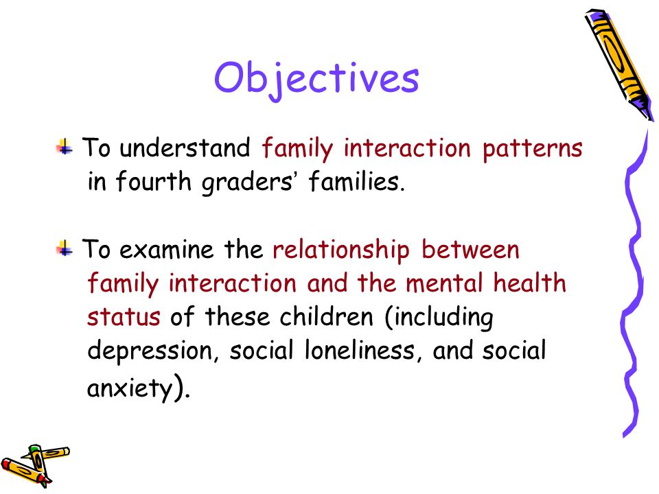 Objectives To understand family interaction patterns in fourth graders families.