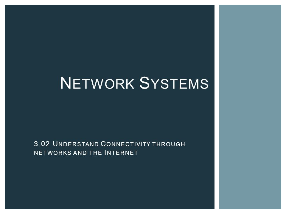 N ETWORK S YSTEMS 3.02 U NDERSTAND C ONNECTIVITY THROUGH NETWORKS AND THE I NTERNET