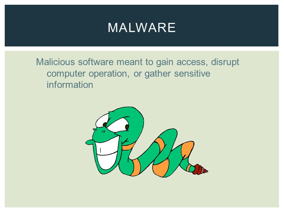 Malicious software meant to gain access, disrupt computer operation, or gather sensitive information MALWARE