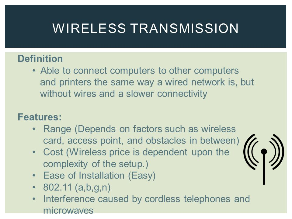 Definition Able to connect computers to other computers and printers the same way a wired network is, but without wires and a slower connectivity Features: Range (Depends on factors such as wireless card, access point, and obstacles in between) Cost (Wireless price is dependent upon the complexity of the setup.) Ease of Installation (Easy) 802.11 (a,b,g,n) Interference caused by cordless telephones and microwaves WIRELESS TRANSMISSION