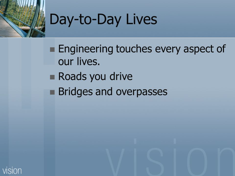 Day-to-Day Lives Engineering touches every aspect of our lives. Roads you drive Bridges and overpasses