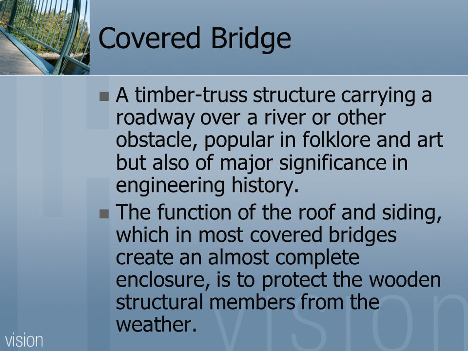 Covered Bridge A timber-truss structure carrying a roadway over a river or other obstacle, popular in folklore and art but also of major significance