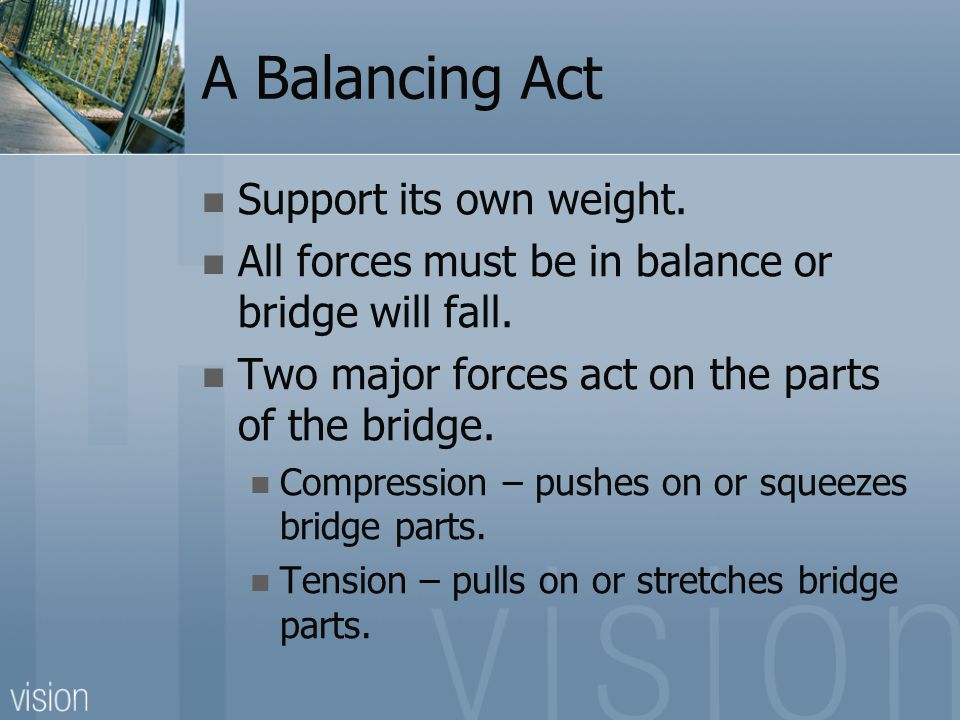 A Balancing Act Support its own weight. All forces must be in balance or bridge will fall. Two major forces act on the parts of the bridge. Compressio