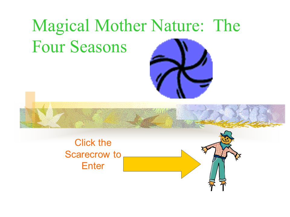 Magical Mother Nature: The Four Seasons Click the Scarecrow to Enter