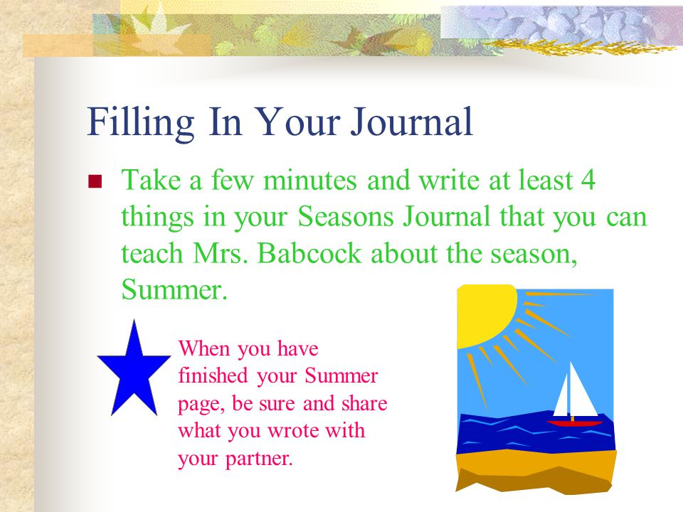 Filling In Your Journal Take a few minutes and write at least 4 things in your Seasons Journal that you can teach Mrs. Babcock about the season, Summe