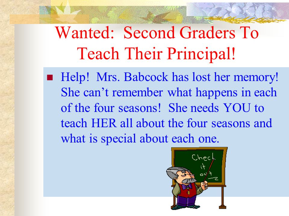 Wanted: Second Graders To Teach Their Principal! Help! Mrs. Babcock has lost her memory! She cant remember what happens in each of the four seasons! S