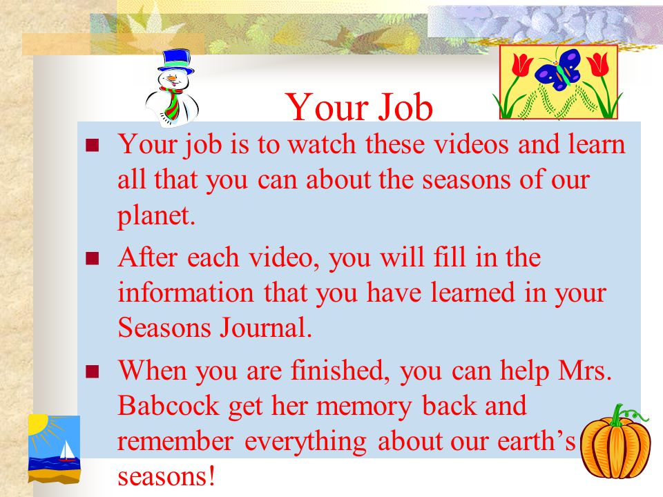 Your Job Your job is to watch these videos and learn all that you can about the seasons of our planet. After each video, you will fill in the informat
