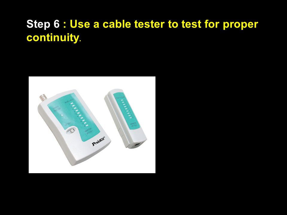 Step 6 : Use a cable tester to test for proper continuity.