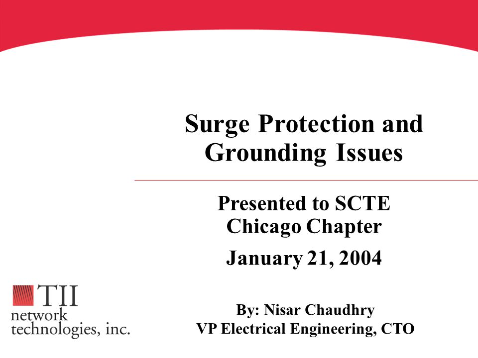 Presented to SCTE Chicago Chapter January 21, 2004 Surge Protection and Grounding Issues By: Nisar Chaudhry VP Electrical Engineering, CTO