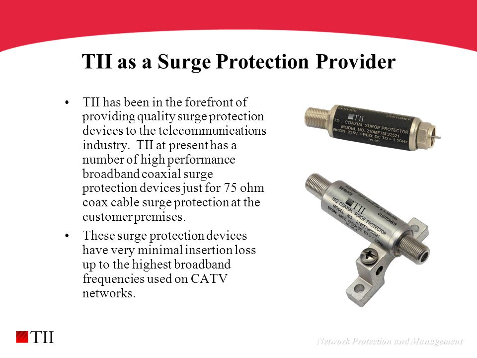 Network Protection and Management TII as a Surge Protection Provider TII has been in the forefront of providing quality surge protection devices to the telecommunications industry.