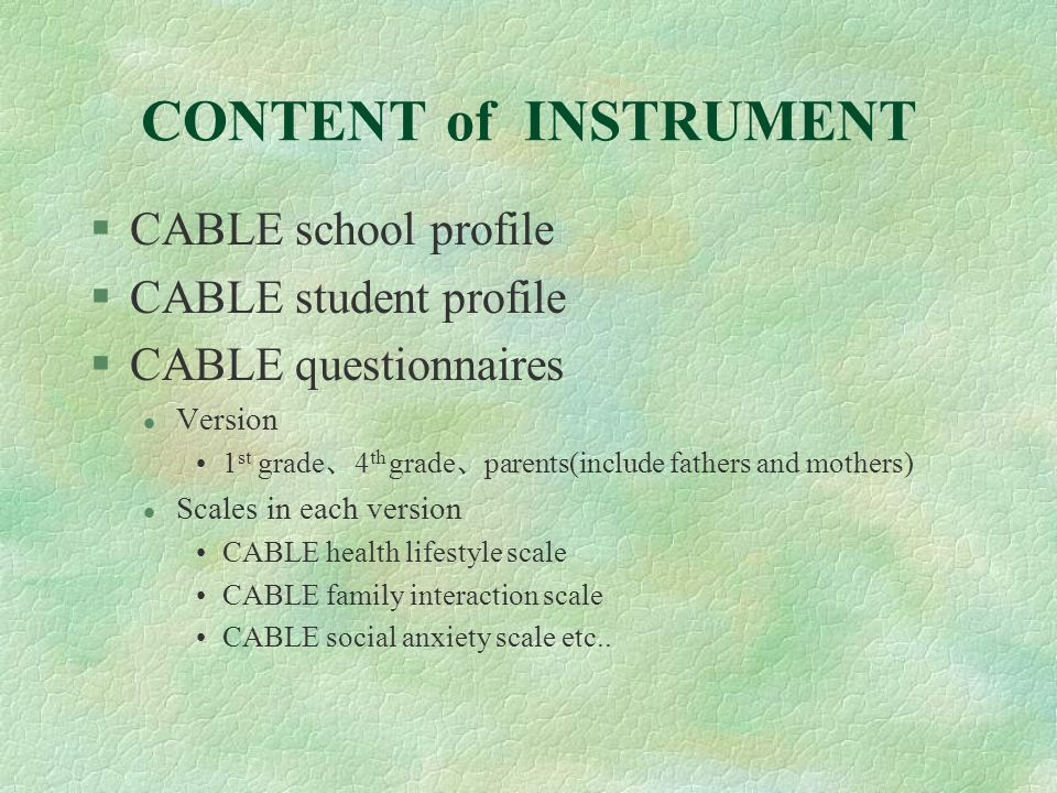 CONTENT of INSTRUMENT §CABLE school profile §CABLE student profile §CABLE questionnaires l Version 1 st grade 4 th grade parents(include fathers and mothers) l Scales in each version CABLE health lifestyle scale CABLE family interaction scale CABLE social anxiety scale etc..