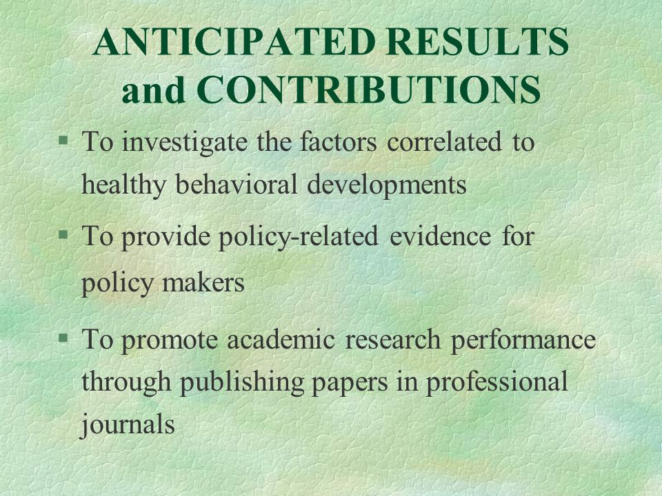 ANTICIPATED RESULTS and CONTRIBUTIONS §To investigate the factors correlated to healthy behavioral developments §To provide policy-related evidence for policy makers §To promote academic research performance through publishing papers in professional journals