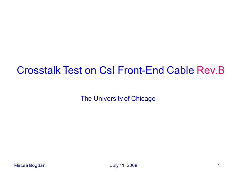 Mircea BogdanJuly 11, 20081 Crosstalk Test on CsI Front-End Cable Rev.B The University of Chicago