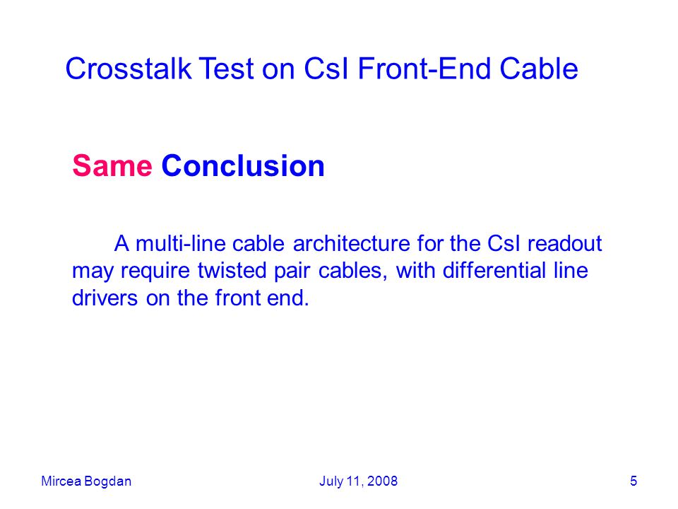 Mircea BogdanJuly 11, 20085 Same Conclusion A multi-line cable architecture for the CsI readout may require twisted pair cables, with differential line drivers on the front end.