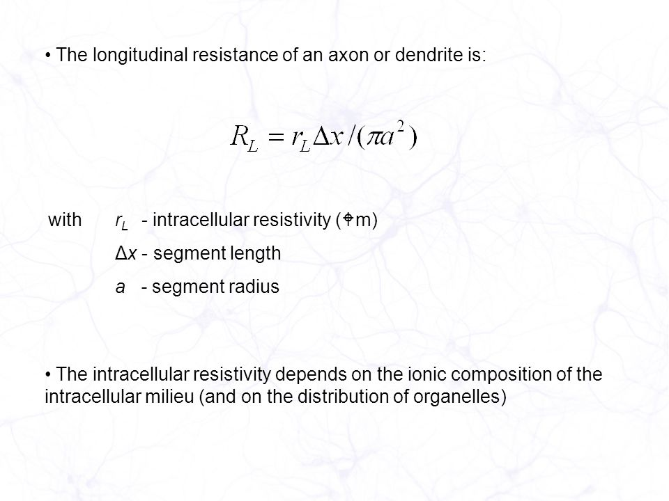 The longitudinal resistance of an axon or dendrite is: withr L - intracellular resistivity ( m) Δx - segment length a - segment radius The intracellular resistivity depends on the ionic composition of the intracellular milieu (and on the distribution of organelles)