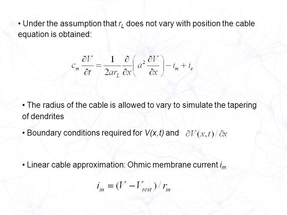 Under the assumption that r L does not vary with position the cable equation is obtained: The radius of the cable is allowed to vary to simulate the tapering of dendrites Boundary conditions required for V(x,t) and Linear cable approximation: Ohmic membrane current i m