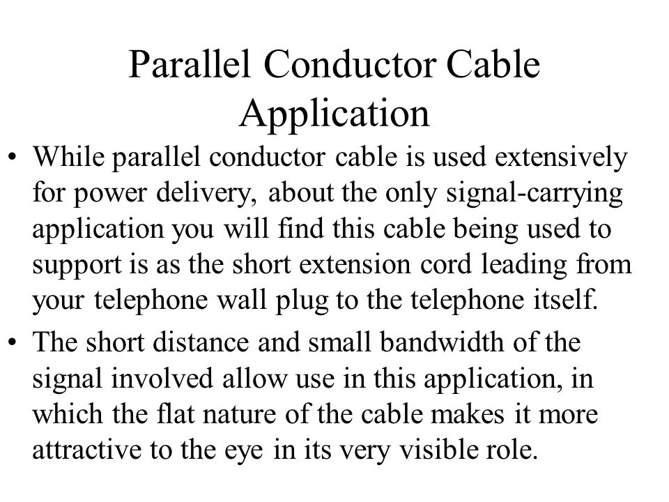 Parallel Conductor Cable Application While parallel conductor cable is used extensively for power delivery, about the only signal-carrying application