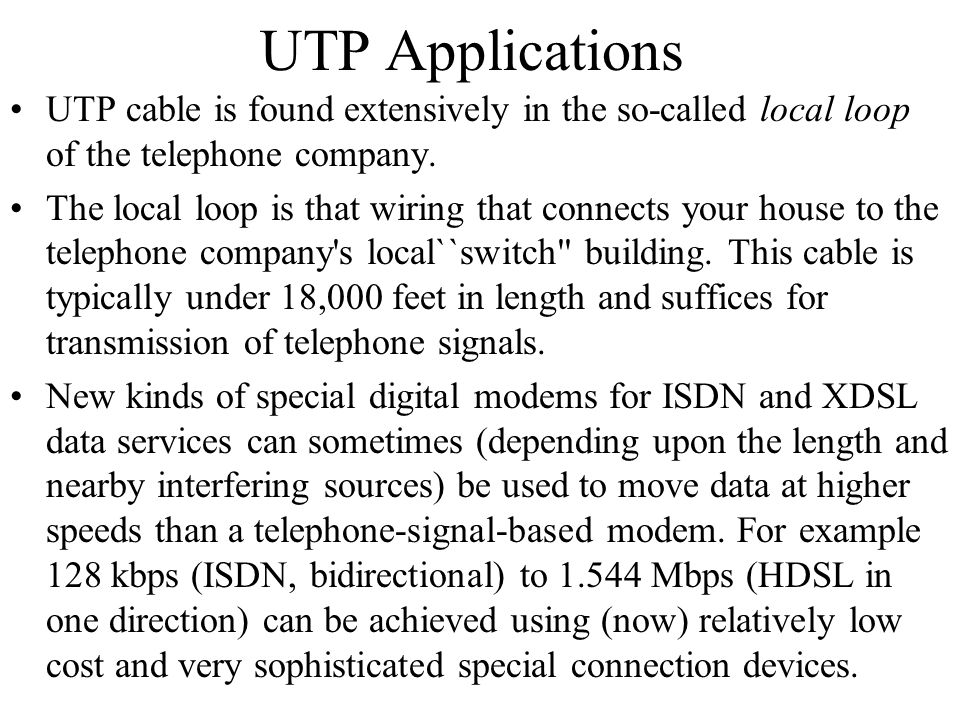UTP Applications UTP cable is found extensively in the so-called local loop of the telephone company. The local loop is that wiring that connects your