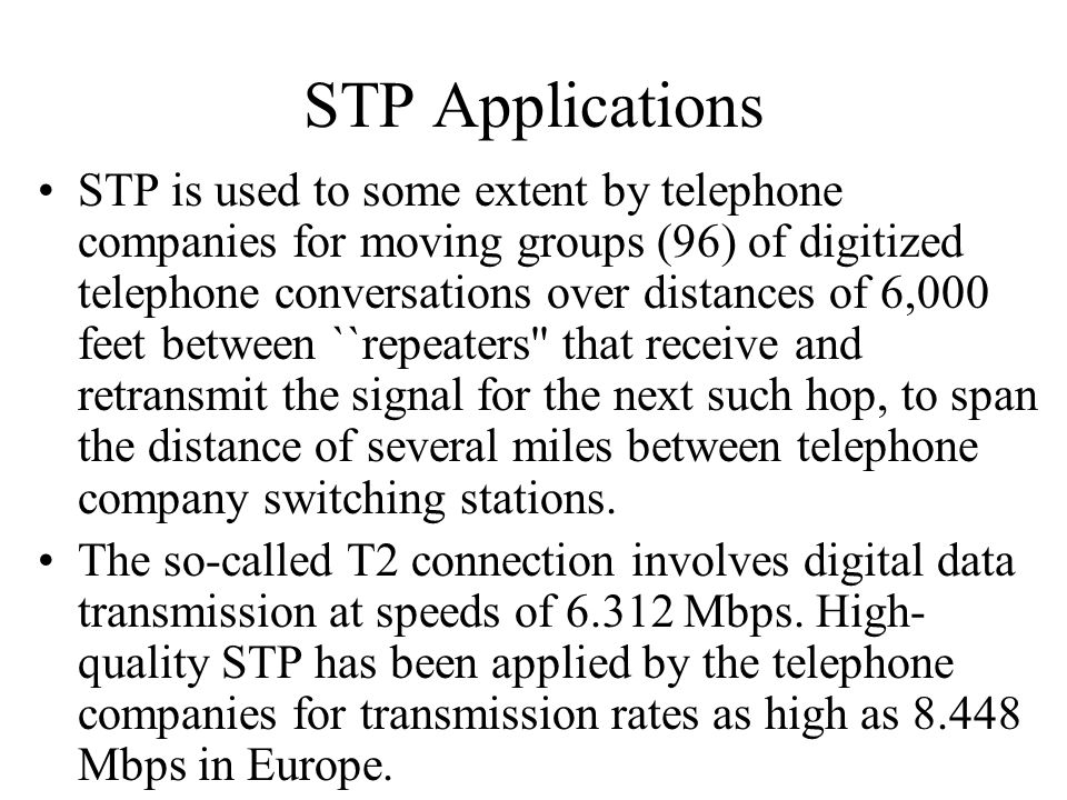 STP Applications STP is used to some extent by telephone companies for moving groups (96) of digitized telephone conversations over distances of 6,000