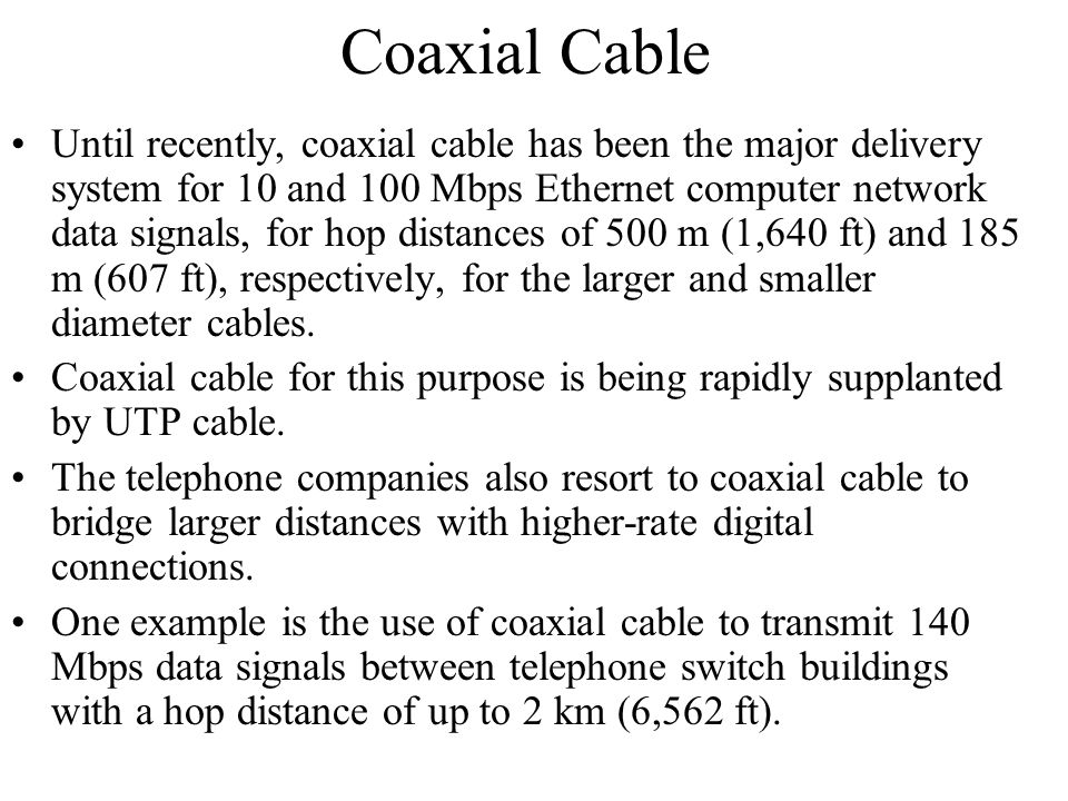Coaxial Cable Until recently, coaxial cable has been the major delivery system for 10 and 100 Mbps Ethernet computer network data signals, for hop dis