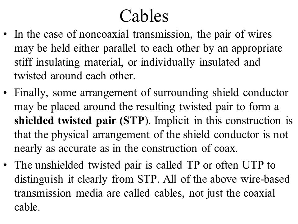 Cables In the case of noncoaxial transmission, the pair of wires may be held either parallel to each other by an appropriate stiff insulating material
