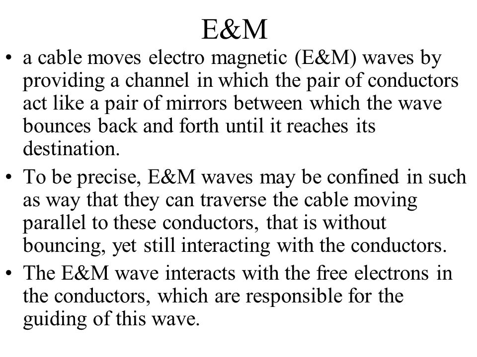 E&M a cable moves electro magnetic (E&M) waves by providing a channel in which the pair of conductors act like a pair of mirrors between which the wav