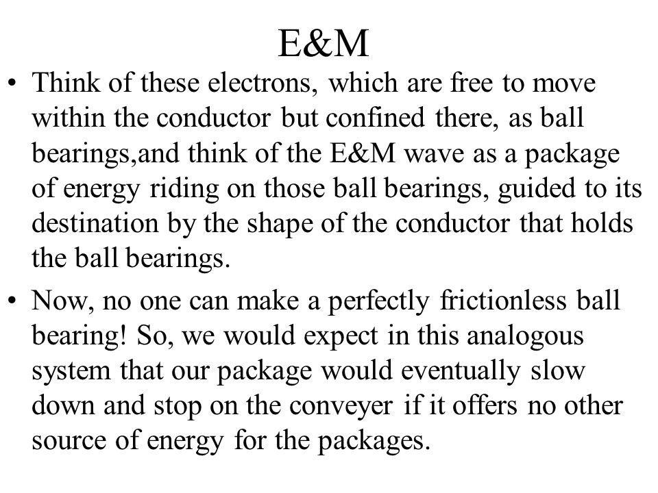 E&M Think of these electrons, which are free to move within the conductor but confined there, as ball bearings,and think of the E&M wave as a package