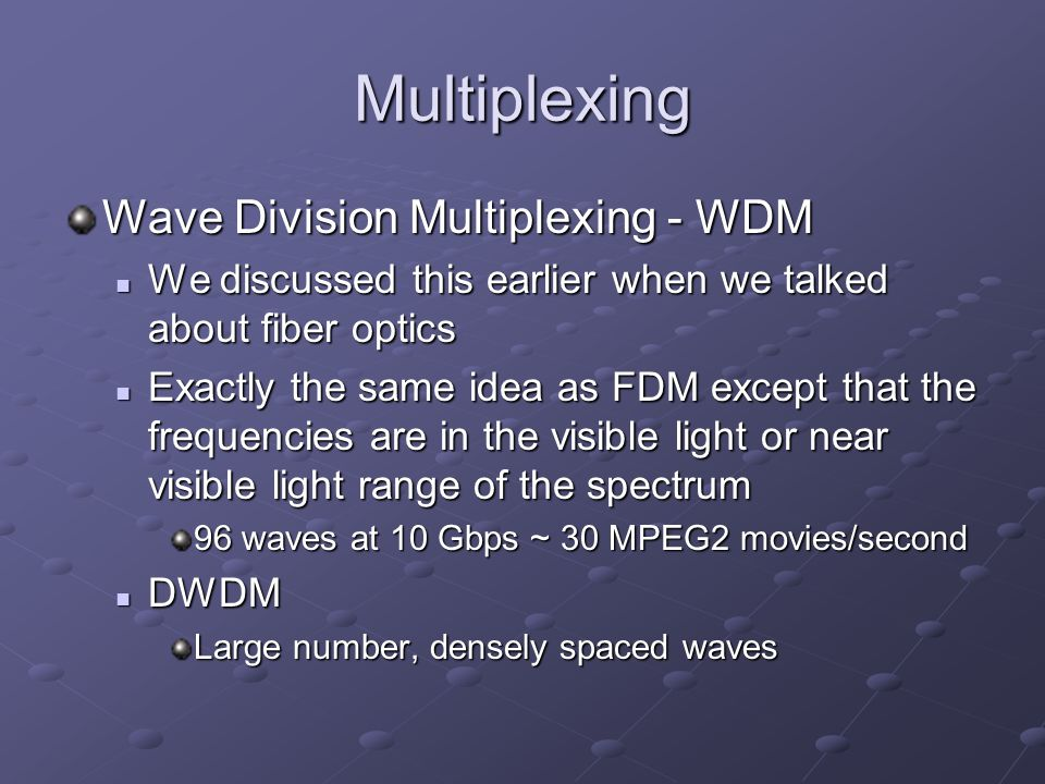 Multiplexing Wave Division Multiplexing - WDM We discussed this earlier when we talked about fiber optics We discussed this earlier when we talked about fiber optics Exactly the same idea as FDM except that the frequencies are in the visible light or near visible light range of the spectrum Exactly the same idea as FDM except that the frequencies are in the visible light or near visible light range of the spectrum 96 waves at 10 Gbps ~ 30 MPEG2 movies/second DWDM DWDM Large number, densely spaced waves