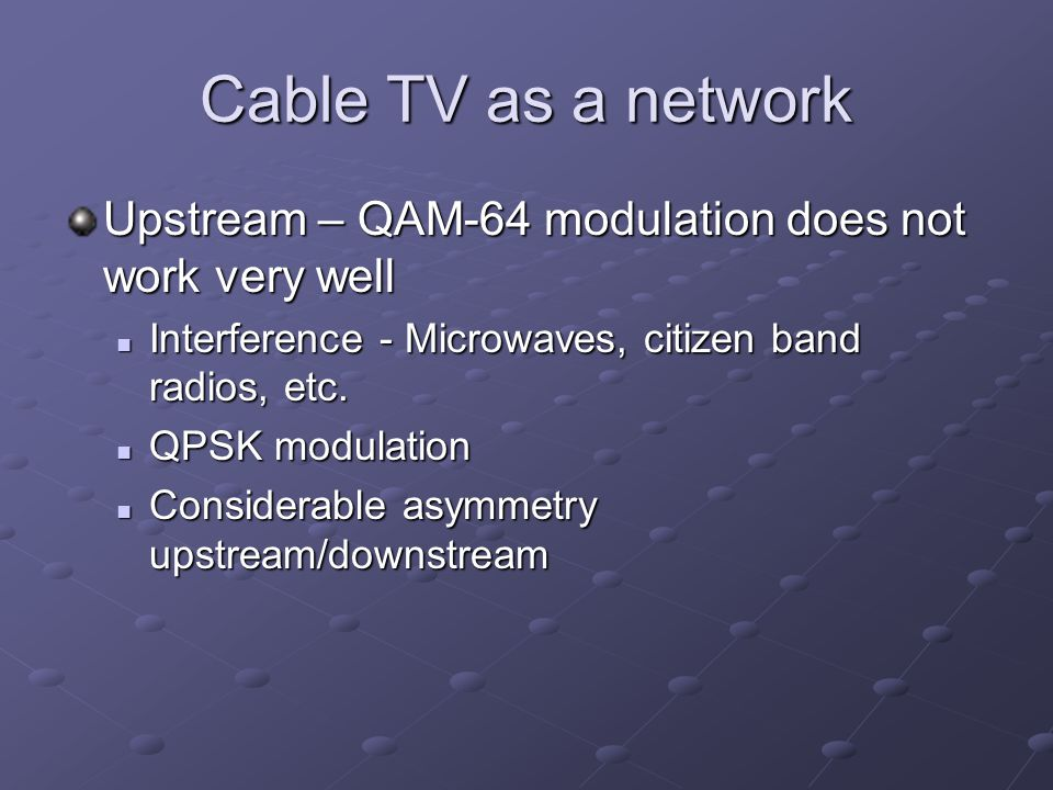 Cable TV as a network Upstream – QAM-64 modulation does not work very well Interference - Microwaves, citizen band radios, etc.