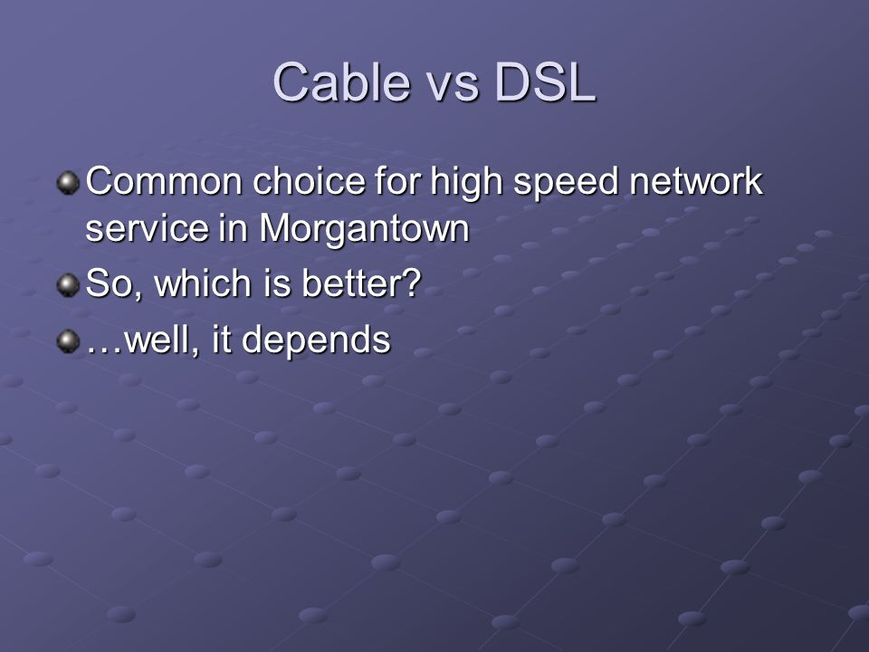 Cable vs DSL Common choice for high speed network service in Morgantown So, which is better.