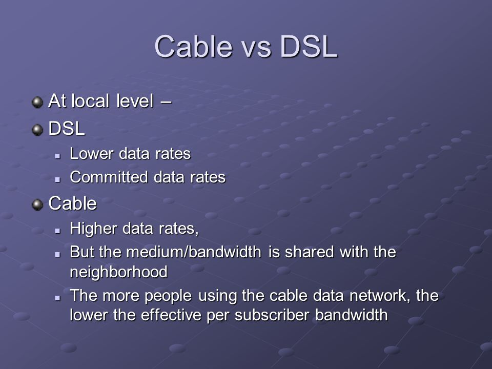 Cable vs DSL At local level – DSL Lower data rates Lower data rates Committed data rates Committed data ratesCable Higher data rates, Higher data rates, But the medium/bandwidth is shared with the neighborhood But the medium/bandwidth is shared with the neighborhood The more people using the cable data network, the lower the effective per subscriber bandwidth The more people using the cable data network, the lower the effective per subscriber bandwidth