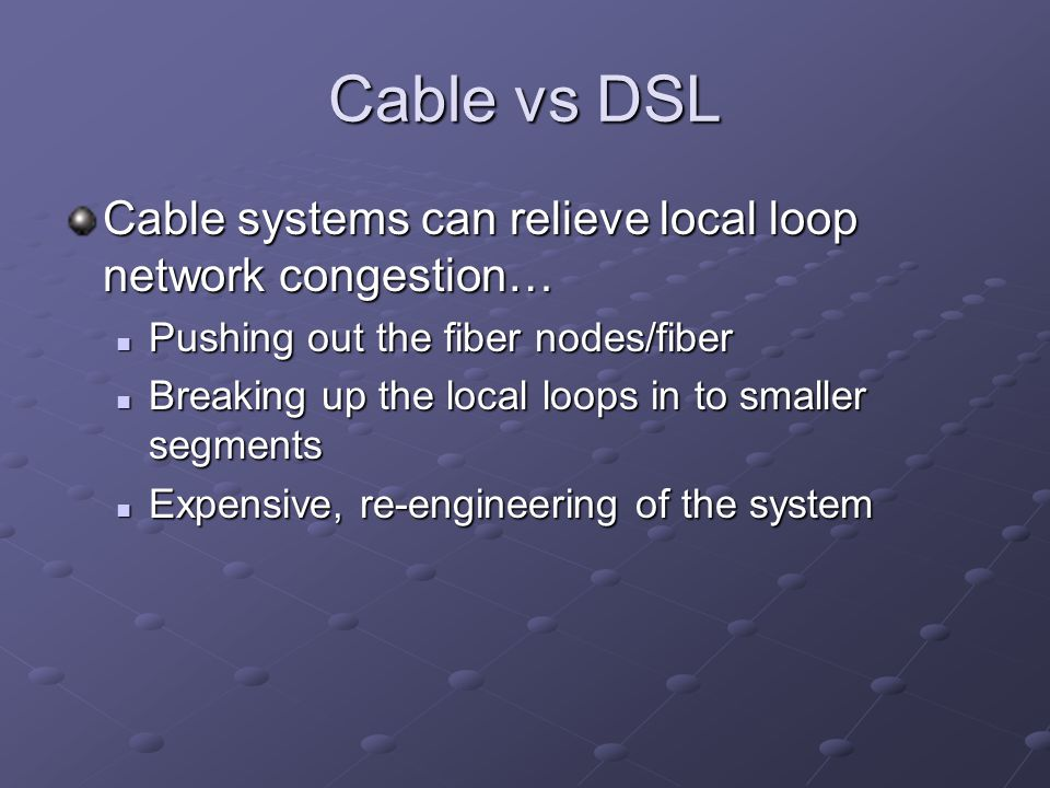 Cable vs DSL Cable systems can relieve local loop network congestion… Pushing out the fiber nodes/fiber Pushing out the fiber nodes/fiber Breaking up the local loops in to smaller segments Breaking up the local loops in to smaller segments Expensive, re-engineering of the system Expensive, re-engineering of the system